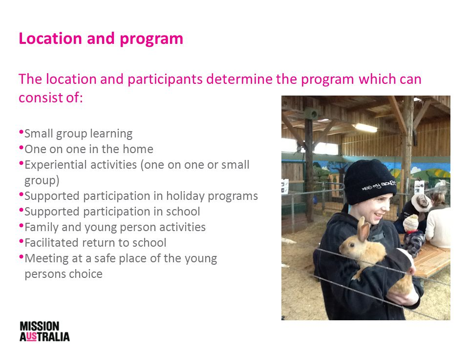The location and participants determine the program which can consist of: Small group learning One on one in the home Experiential activities (one on one or small group) Supported participation in holiday programs Supported participation in school Family and young person activities Facilitated return to school Meeting at a safe place of the young persons choice Location and program