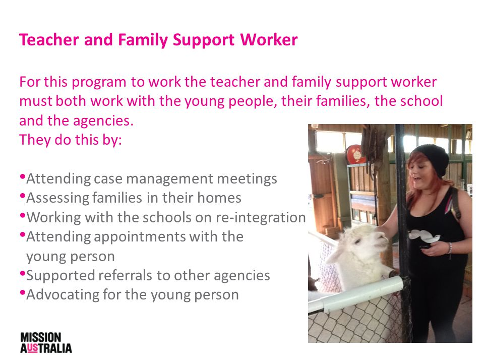 For this program to work the teacher and family support worker must both work with the young people, their families, the school and the agencies.