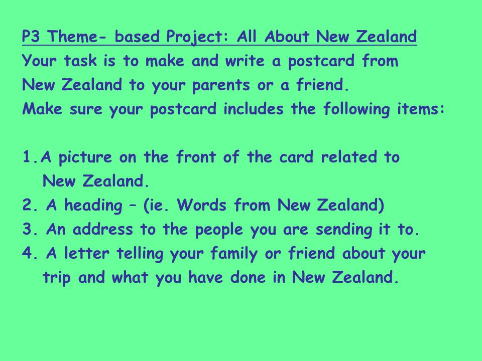 P3 Theme- based Project: All About New Zealand Your task is to make and write a postcard from New Zealand to your parents or a friend.
