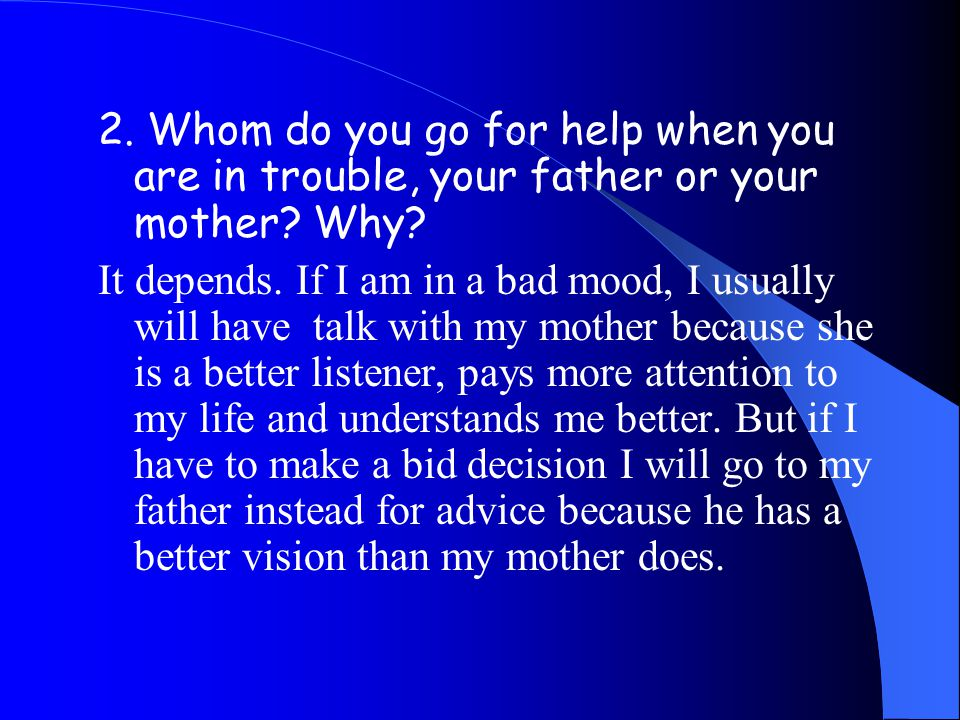2.Whom do you go for help when you are in trouble, your father or your mother.