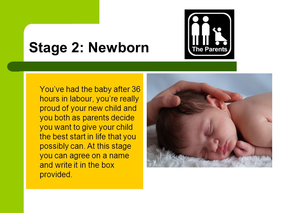 Stage 2: Newborn You've had the baby after 36 hours in labour, you're really proud of your new child and you both as parents decide you want to give your child the best start in life that you possibly can.