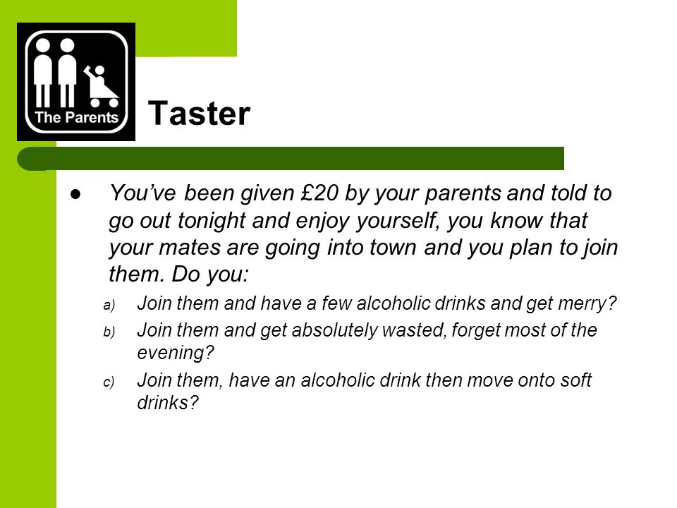 Taster You've been given £20 by your parents and told to go out tonight and enjoy yourself, you know that your mates are going into town and you plan to join them.