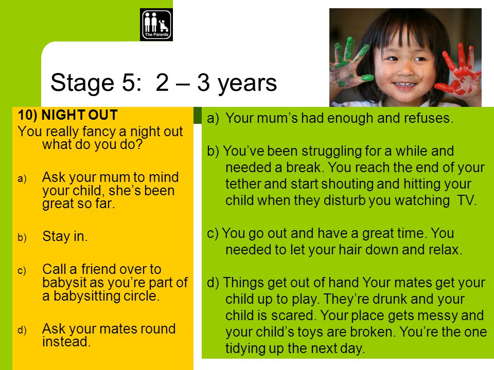 Stage 5: 2 – 3 years 10) NIGHT OUT You really fancy a night out what do you do? a) Ask your mum to mind your child, she's been great so far. b) Stay i