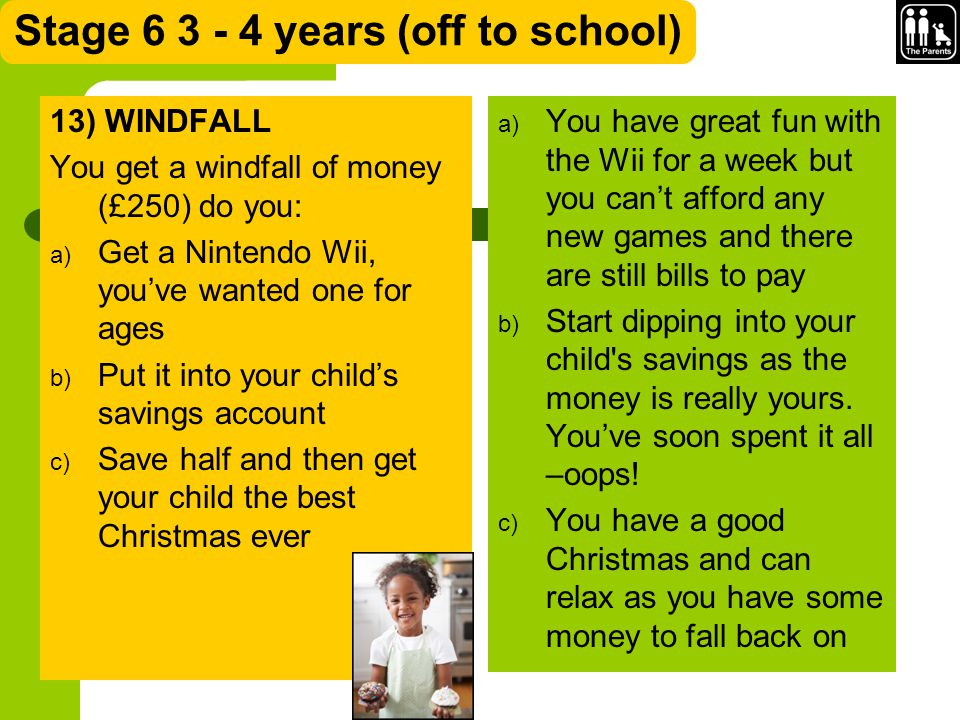 Stage 6 3 - 4 years (off to school) 13) WINDFALL You get a windfall of money (£250) do you: a) Get a Nintendo Wii, you've wanted one for ages b) Put it into your child's savings account c) Save half and then get your child the best Christmas ever a) You have great fun with the Wii for a week but you can't afford any new games and there are still bills to pay b) Start dipping into your child s savings as the money is really yours.