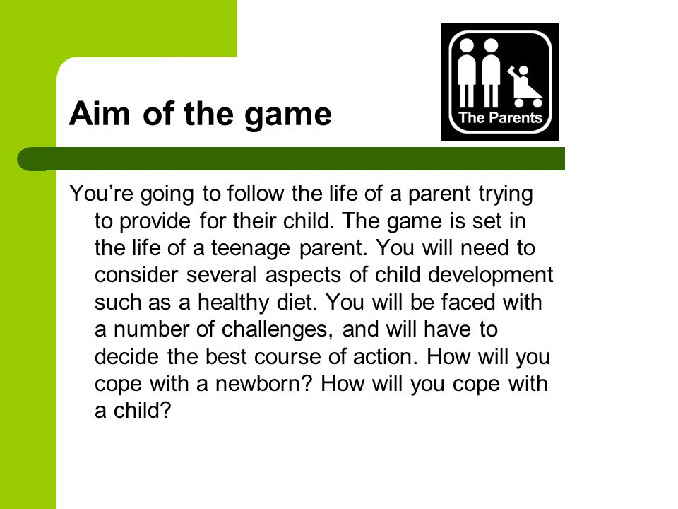 Aim of the game You're going to follow the life of a parent trying to provide for their child.
