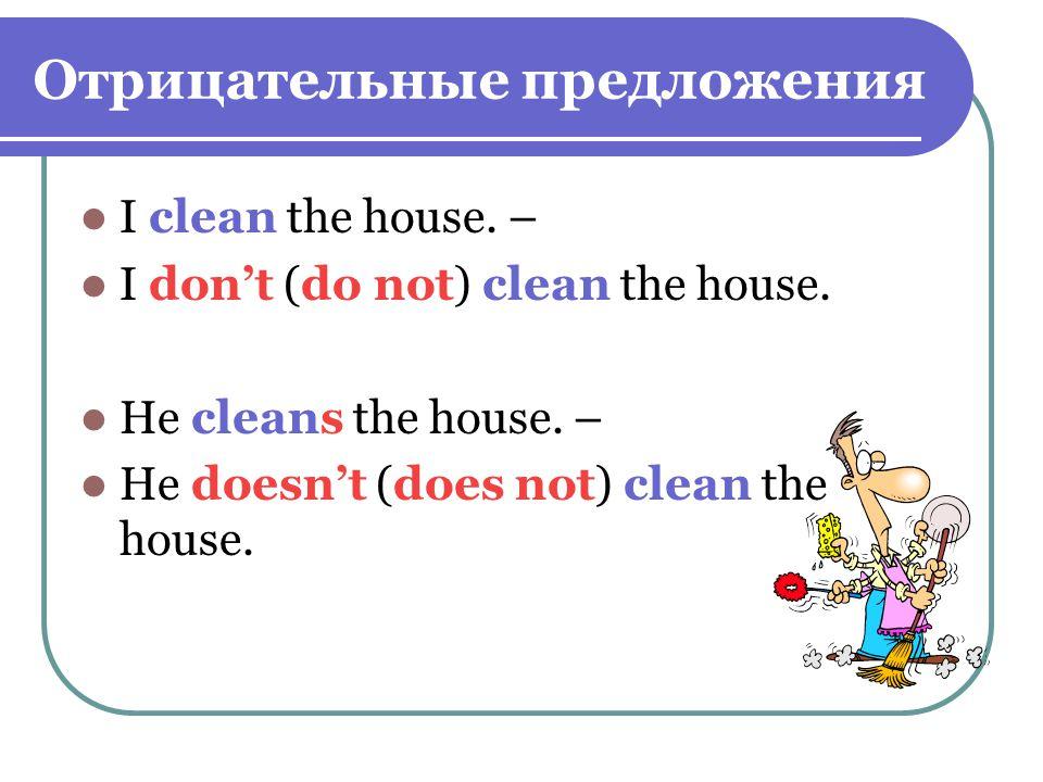 Отрицательные предложения I clean the house. – I don't (do not) clean the house.
