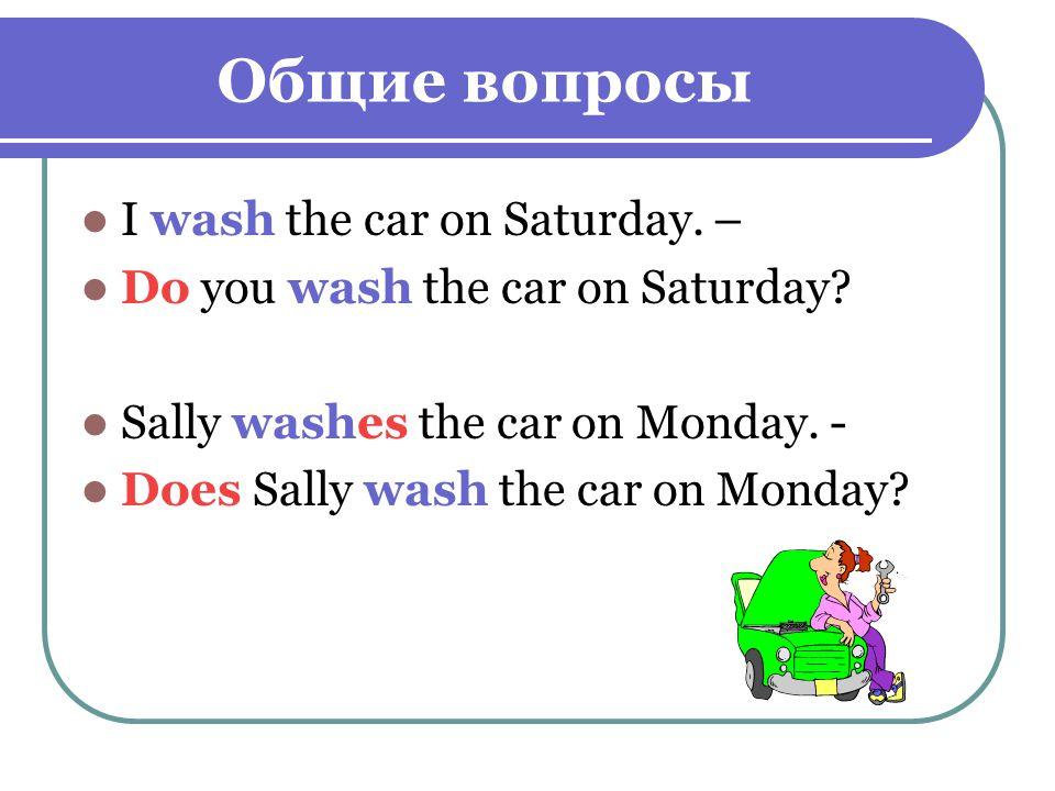 Общие вопросы I wash the car on Saturday. – Do you wash the car on Saturday.