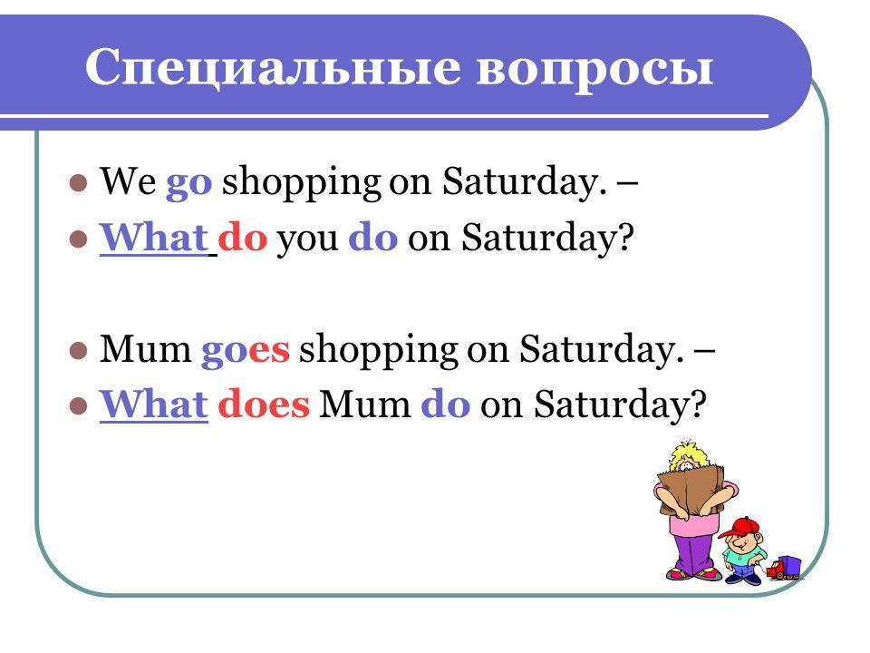Специальные вопросы We go shopping on Saturday. – What do you do on Saturday.