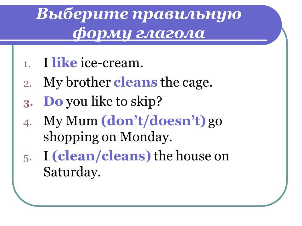 Выберите правильную форму глагола 1. I like ice-cream.