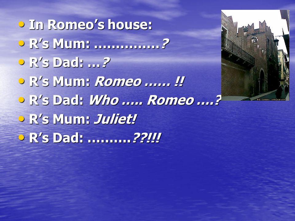 In Romeo's house: In Romeo's house: R's Mum: …………….