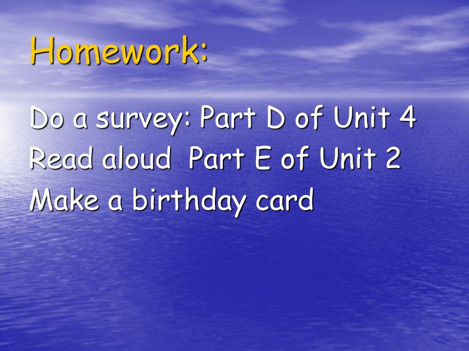 Homework: Do a survey: Part D of Unit 4 Read aloud Part E of Unit 2 Make a birthday card