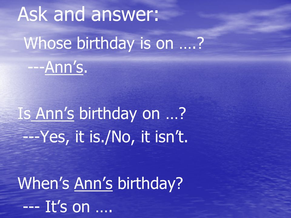 Ask and answer: Whose birthday is on ….. ---Ann's.