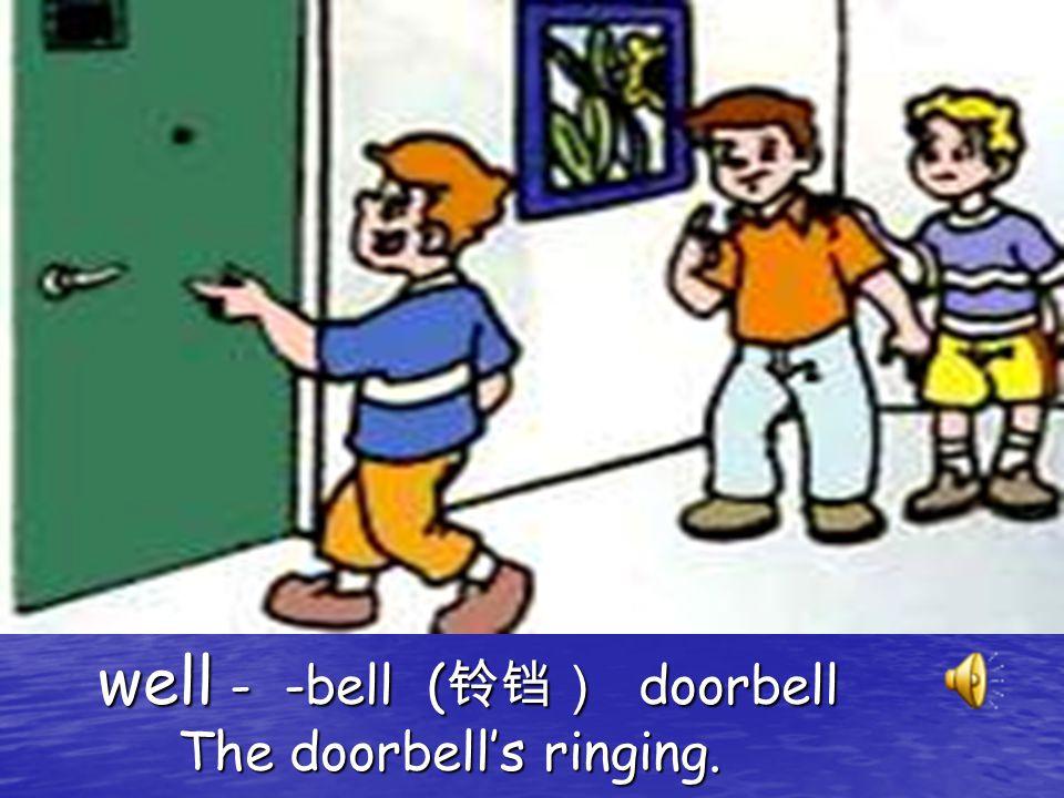 well - -bell ( 铃铛) doorbell The doorbell's ringing.