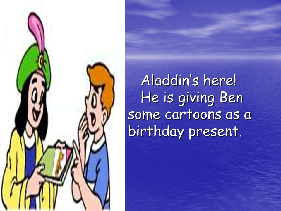 Aladdin's here. He is giving Ben some cartoons as a birthday present.