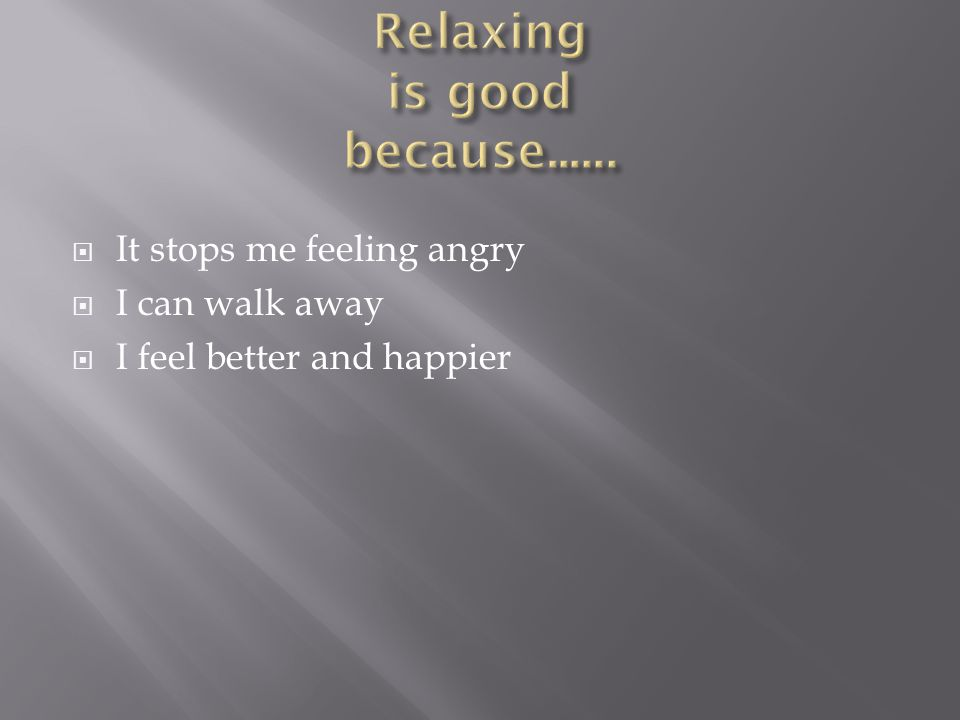  It stops me feeling angry  I can walk away  I feel better and happier