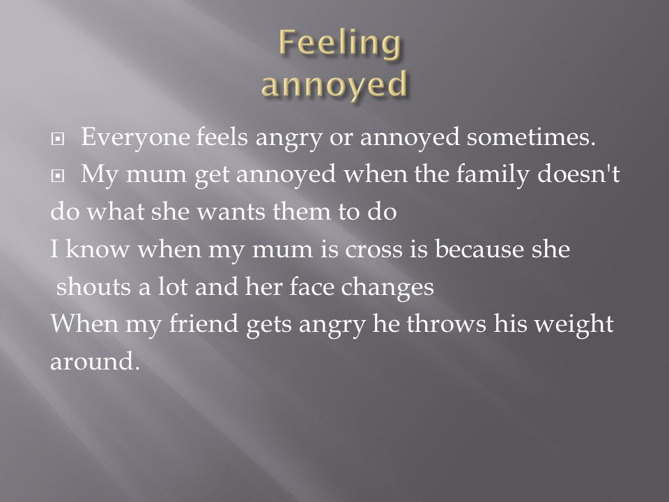  Everyone feels angry or annoyed sometimes.  My mum get annoyed when the family doesn't do what she wants them to do I know when my mum is cross is