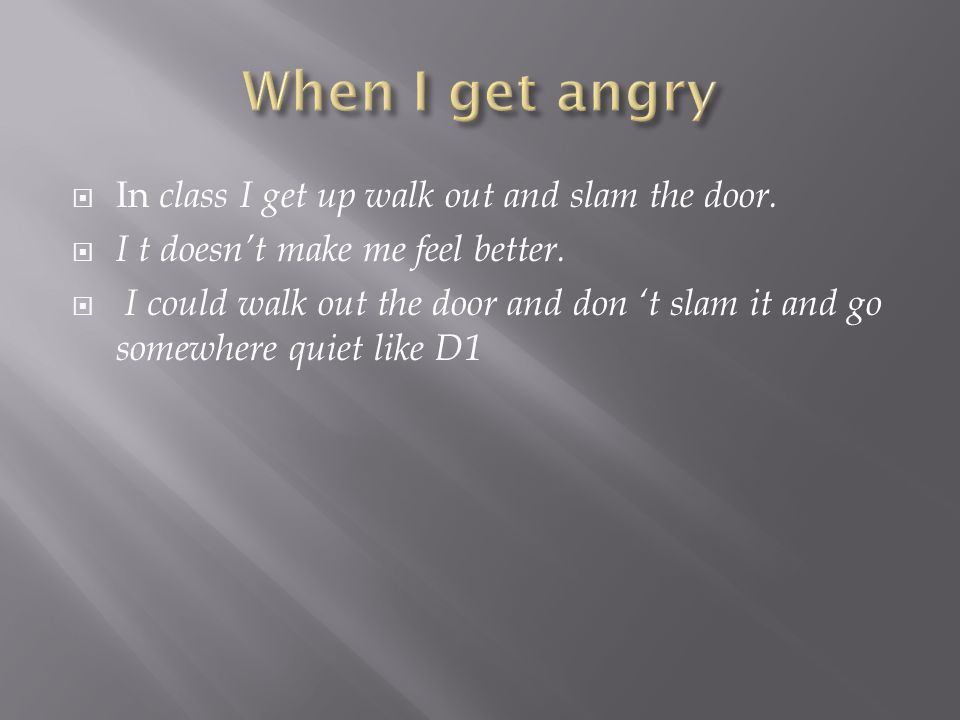  In class I get up walk out and slam the door.  I t doesn't make me feel better.