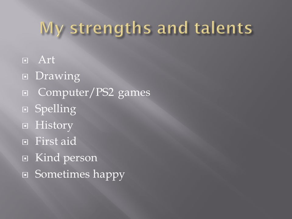  Art  Drawing  Computer/PS2 games  Spelling  History  First aid  Kind person  Sometimes happy