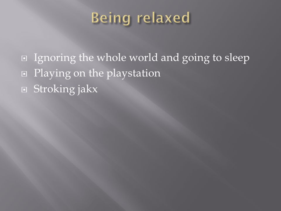  Ignoring the whole world and going to sleep  Playing on the playstation  Stroking jakx