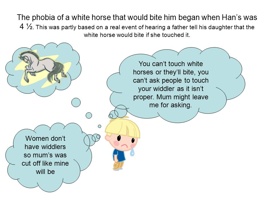 Women don't have widdlers so mum's was cut off like mine will be The phobia of a white horse that would bite him began when Han's was 4 ½.
