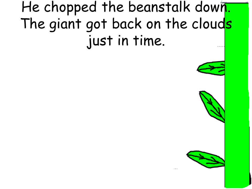 He chopped the beanstalk down. The giant got back on the clouds just in time.