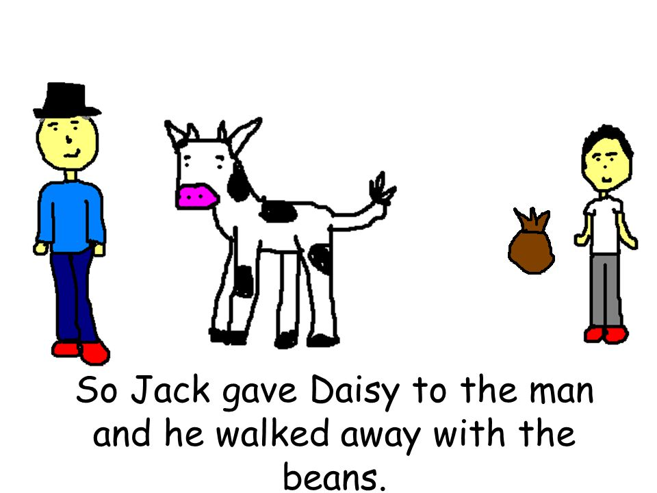 So Jack gave Daisy to the man and he walked away with the beans.
