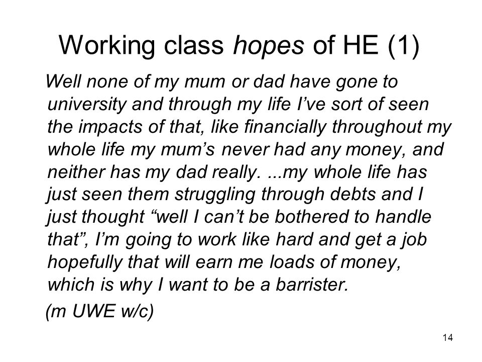 Working class hopes of HE (1) Well none of my mum or dad have gone to university and through my life I've sort of seen the impacts of that, like financially throughout my whole life my mum's never had any money, and neither has my dad really....my whole life has just seen them struggling through debts and I just thought well I can't be bothered to handle that , I'm going to work like hard and get a job hopefully that will earn me loads of money, which is why I want to be a barrister.