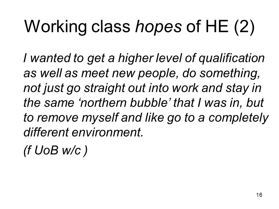 Working class hopes of HE (2) I wanted to get a higher level of qualification as well as meet new people, do something, not just go straight out into work and stay in the same 'northern bubble' that I was in, but to remove myself and like go to a completely different environment.