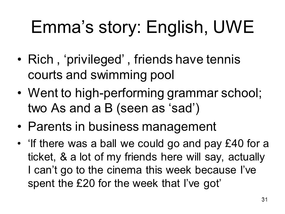 Emma's story: English, UWE Rich, 'privileged', friends have tennis courts and swimming pool Went to high-performing grammar school; two As and a B (seen as 'sad') Parents in business management 'If there was a ball we could go and pay £40 for a ticket, & a lot of my friends here will say, actually I can't go to the cinema this week because I've spent the £20 for the week that I've got' 31