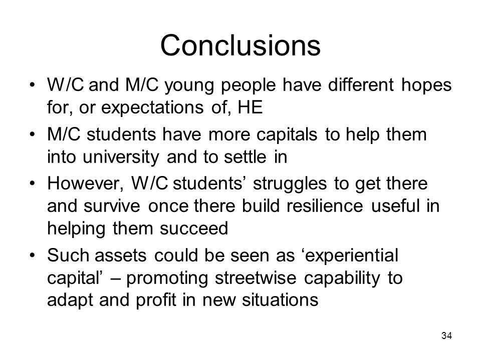 Conclusions W/C and M/C young people have different hopes for, or expectations of, HE M/C students have more capitals to help them into university and to settle in However, W/C students' struggles to get there and survive once there build resilience useful in helping them succeed Such assets could be seen as 'experiential capital' – promoting streetwise capability to adapt and profit in new situations 34