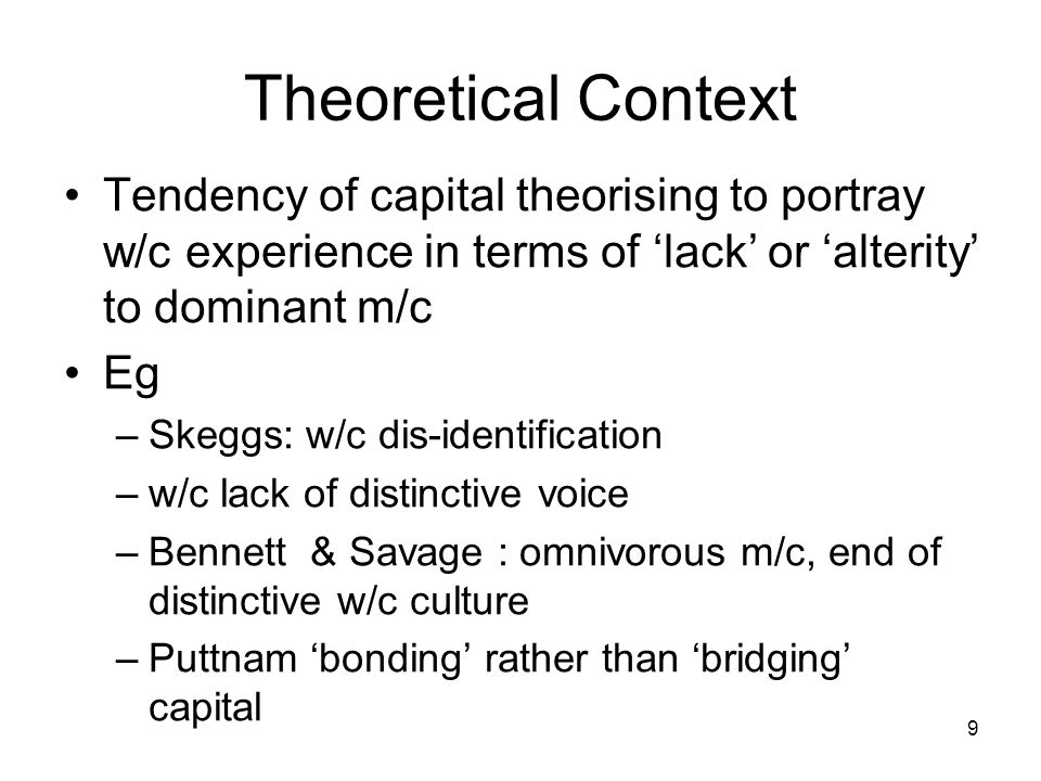 Theoretical Context Tendency of capital theorising to portray w/c experience in terms of 'lack' or 'alterity' to dominant m/c Eg –Skeggs: w/c dis-identification –w/c lack of distinctive voice –Bennett & Savage : omnivorous m/c, end of distinctive w/c culture –Puttnam 'bonding' rather than 'bridging' capital 9