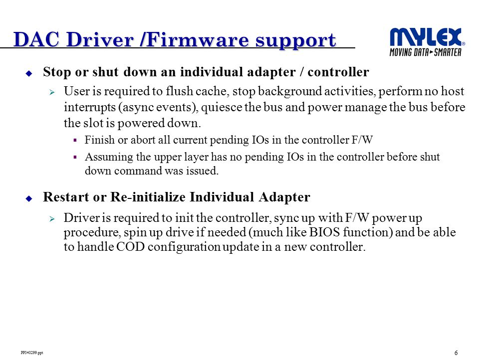 6 PP340299.ppt DAC Driver /Firmware support  Stop or shut down an individual adapter / controller  User is required to flush cache, stop background activities, perform no host interrupts (async events), quiesce the bus and power manage the bus before the slot is powered down.