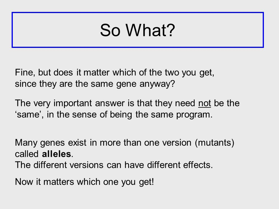 Fine, but does it matter which of the two you get, since they are the same gene anyway? The very important answer is that they need not be the 'same',