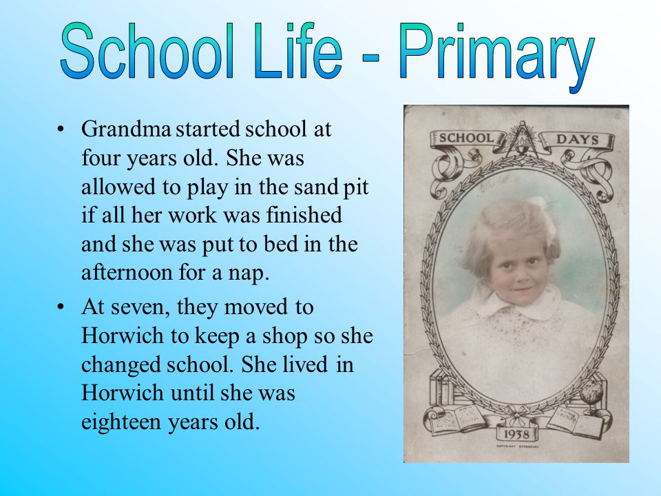 Grandma started school at four years old. She was allowed to play in the sand pit if all her work was finished and she was put to bed in the afternoon