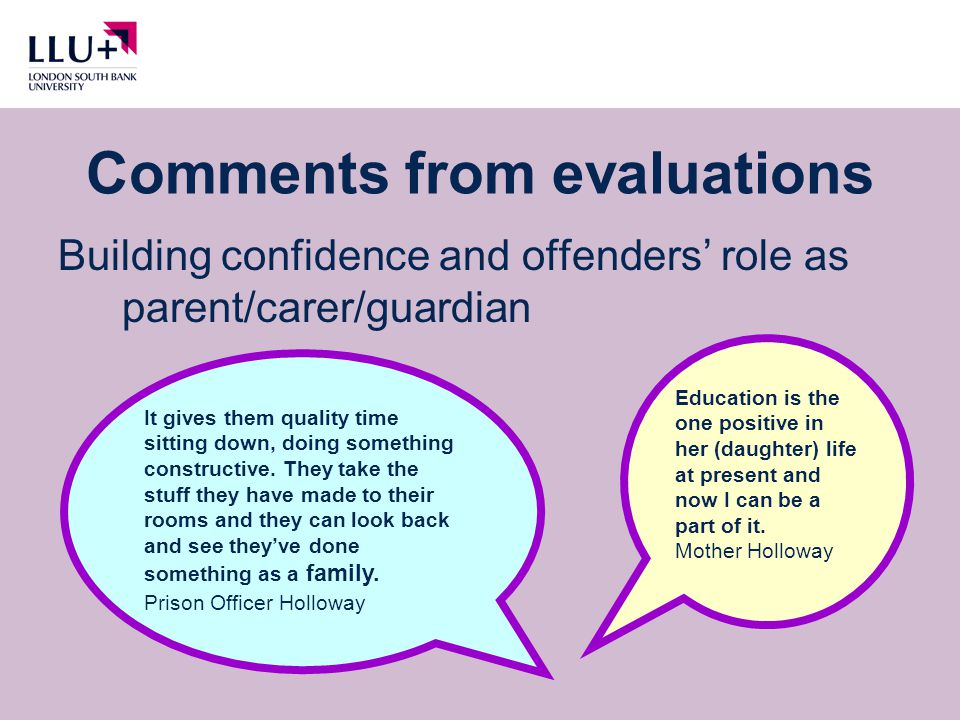 Comments from evaluations Building confidence and offenders' role as parent/carer/guardian Education is the one positive in her (daughter) life at present and now I can be a part of it.