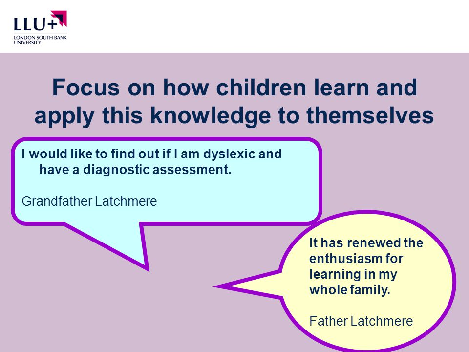 Focus on how children learn and apply this knowledge to themselves I would like to find out if I am dyslexic and have a diagnostic assessment.