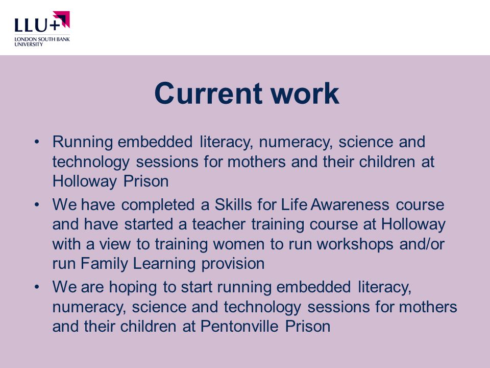 Current work Running embedded literacy, numeracy, science and technology sessions for mothers and their children at Holloway Prison We have completed a Skills for Life Awareness course and have started a teacher training course at Holloway with a view to training women to run workshops and/or run Family Learning provision We are hoping to start running embedded literacy, numeracy, science and technology sessions for mothers and their children at Pentonville Prison