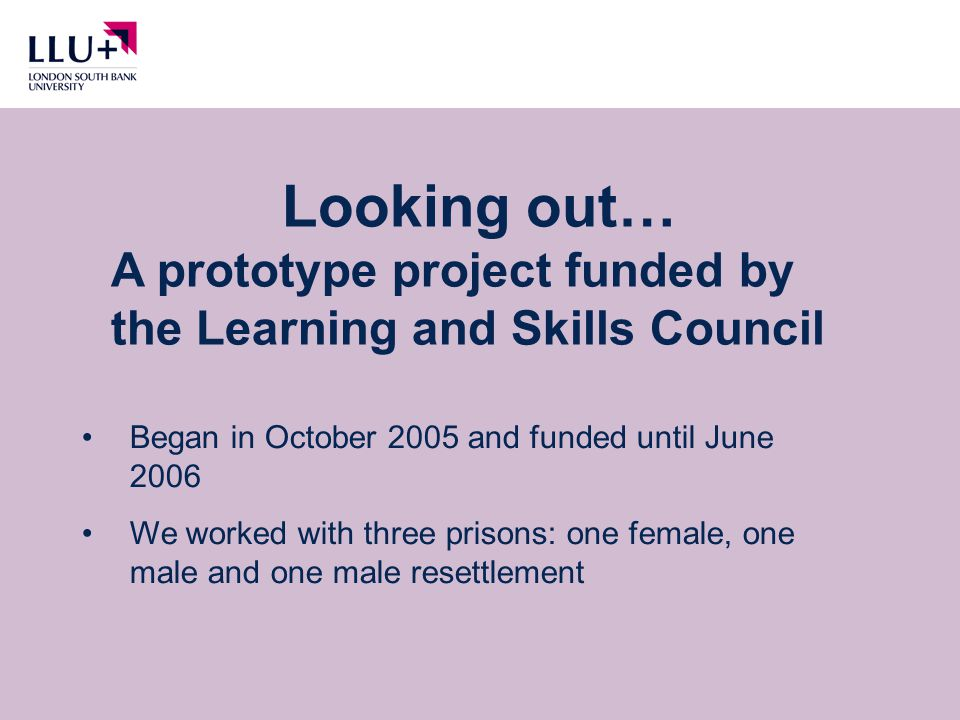 Looking out… A prototype project funded by the Learning and Skills Council Began in October 2005 and funded until June 2006 We worked with three prisons: one female, one male and one male resettlement