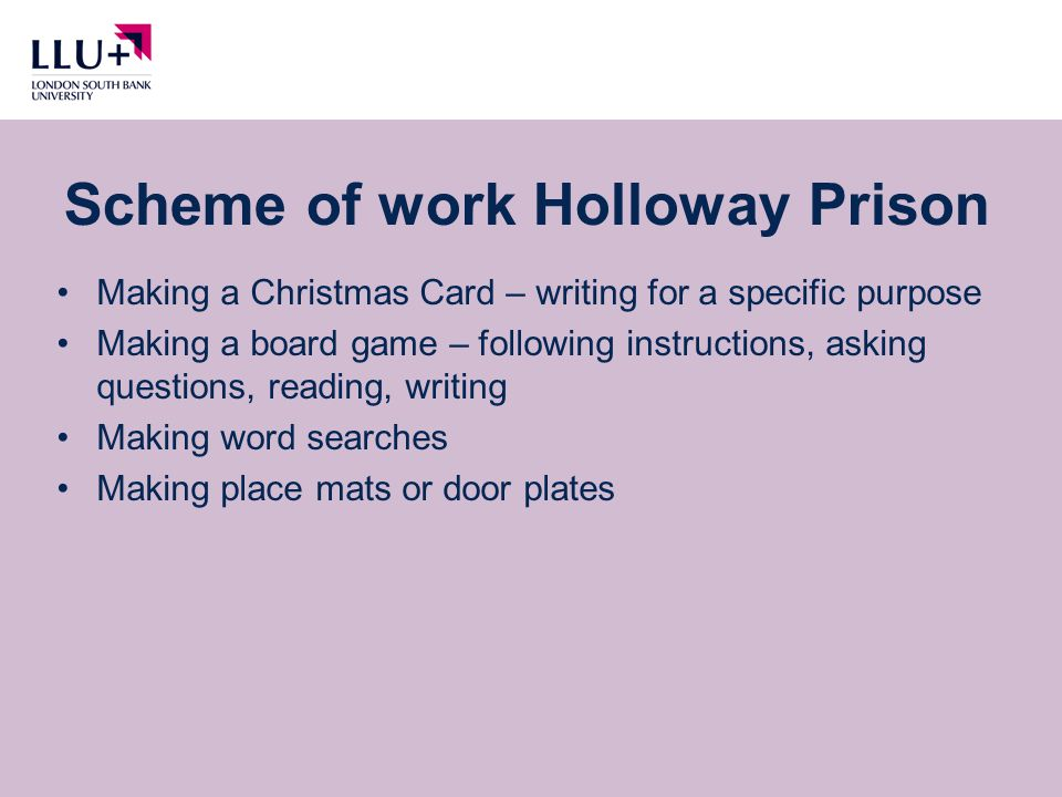 Making a Christmas Card – writing for a specific purpose Making a board game – following instructions, asking questions, reading, writing Making word searches Making place mats or door plates Scheme of work Holloway Prison