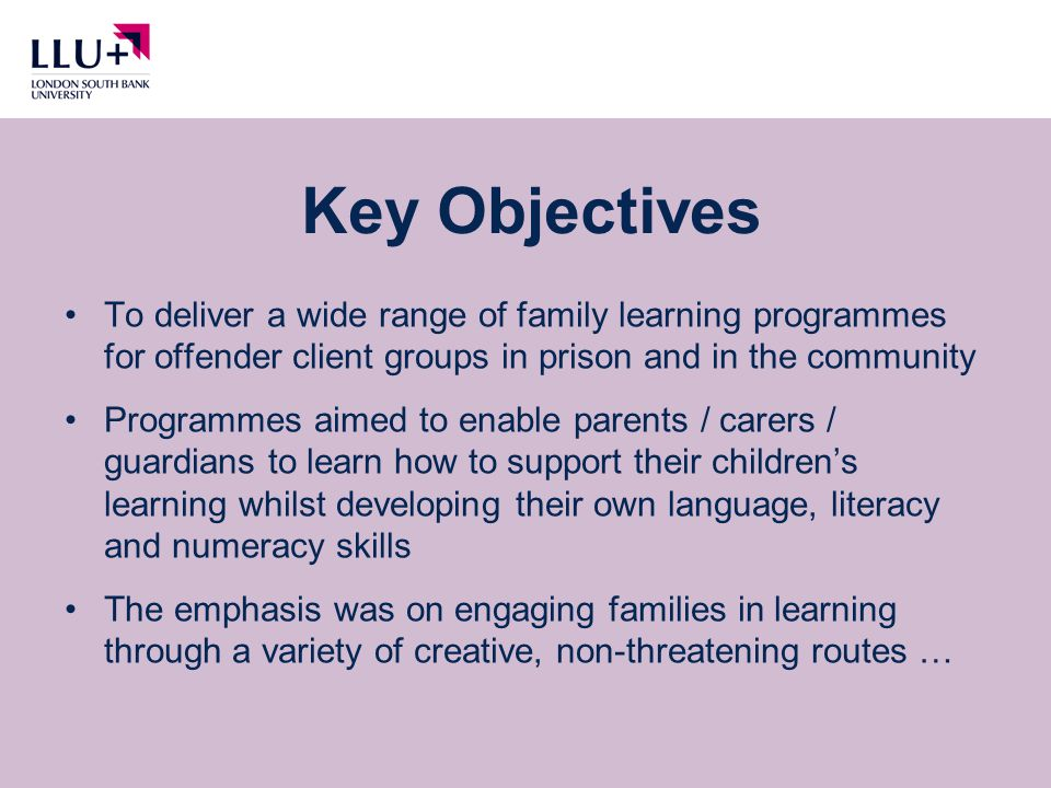 To deliver a wide range of family learning programmes for offender client groups in prison and in the community Programmes aimed to enable parents / carers / guardians to learn how to support their children's learning whilst developing their own language, literacy and numeracy skills The emphasis was on engaging families in learning through a variety of creative, non-threatening routes … Key Objectives