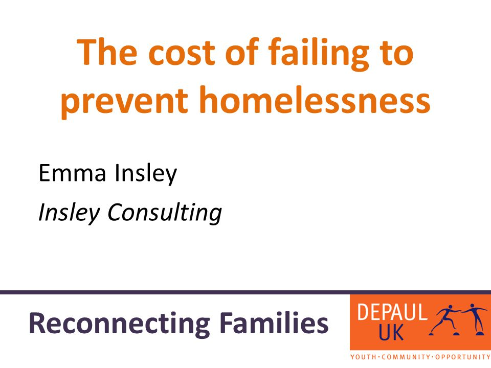 The cost of failing to prevent homelessness Emma Insley Insley Consulting Reconnecting Families