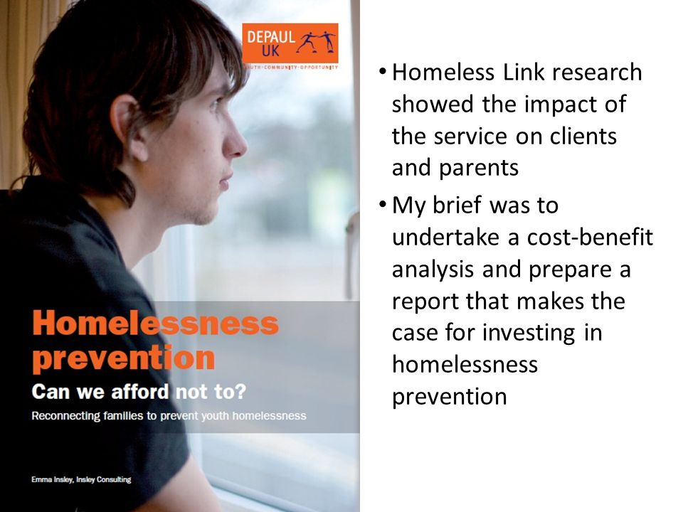 Homeless Link research showed the impact of the service on clients and parents My brief was to undertake a cost-benefit analysis and prepare a report that makes the case for investing in homelessness prevention