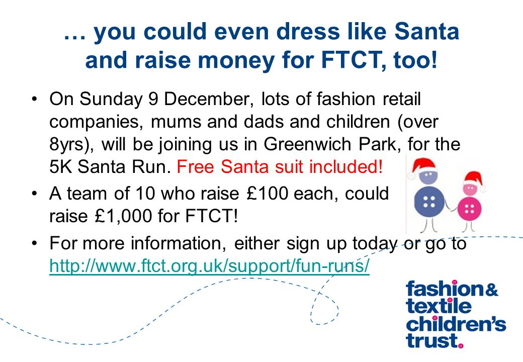 … you could even dress like Santa and raise money for FTCT, too! On Sunday 9 December, lots of fashion retail companies, mums and dads and children (o
