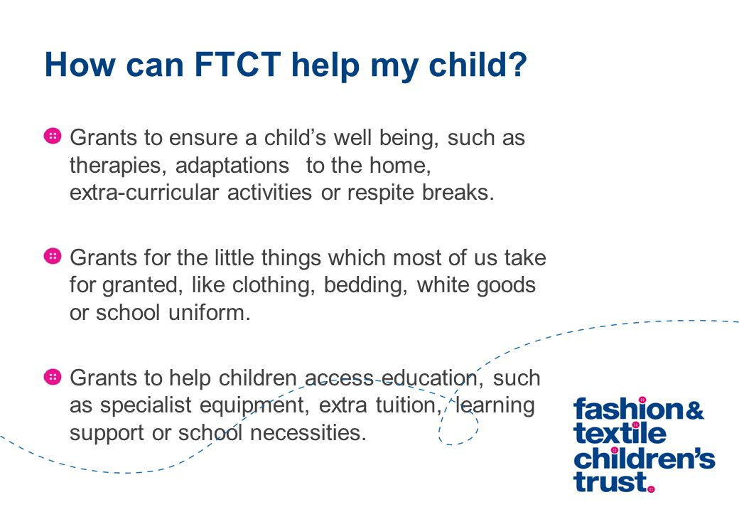 How can FTCT help my child? Grants to ensure a child's well being, such as therapies, adaptations to the home, extra-curricular activities or respite