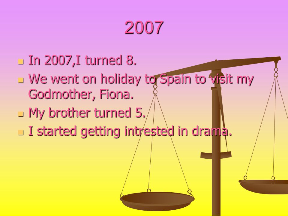 2007 In 2007,I turned 8. In 2007,I turned 8. We went on holiday to Spain to visit my Godmother, Fiona. We went on holiday to Spain to visit my Godmoth
