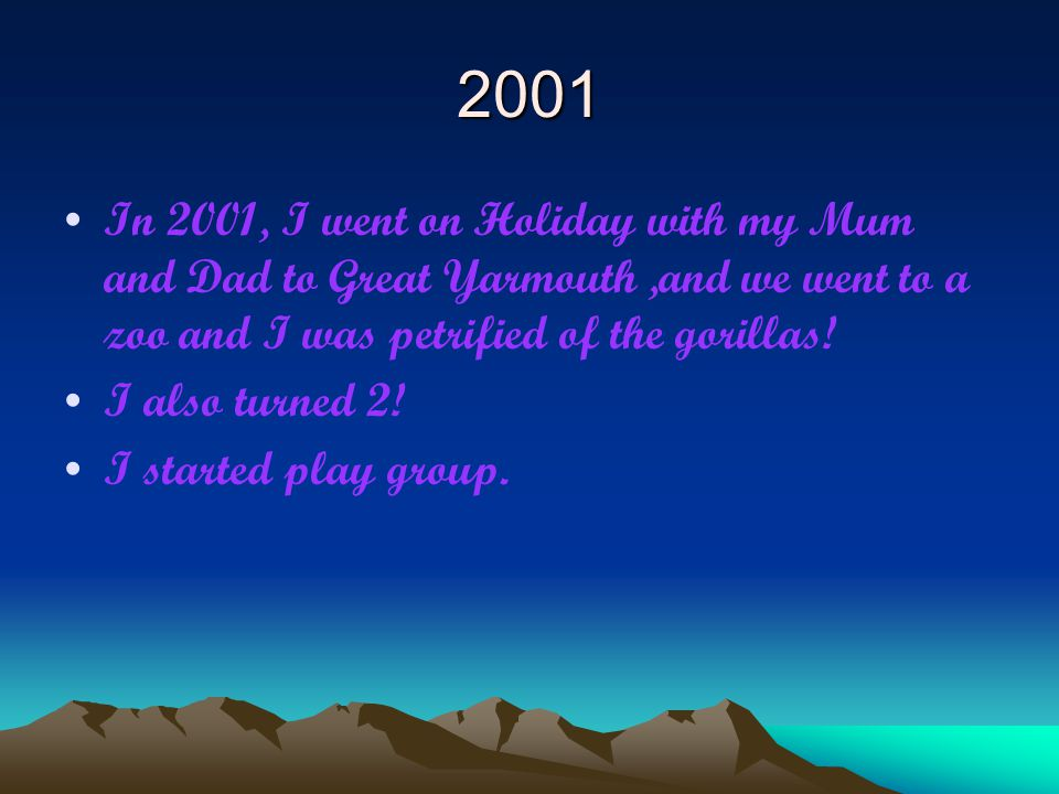 2001 In 2001, I went on Holiday with my Mum and Dad to Great Yarmouth,and we went to a zoo and I was petrified of the gorillas! I also turned 2! I sta