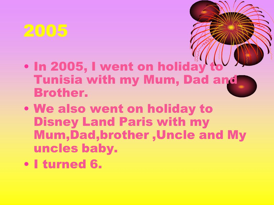2005 In 2005, I went on holiday to Tunisia with my Mum, Dad and Brother. We also went on holiday to Disney Land Paris with my Mum,Dad,brother,Uncle an