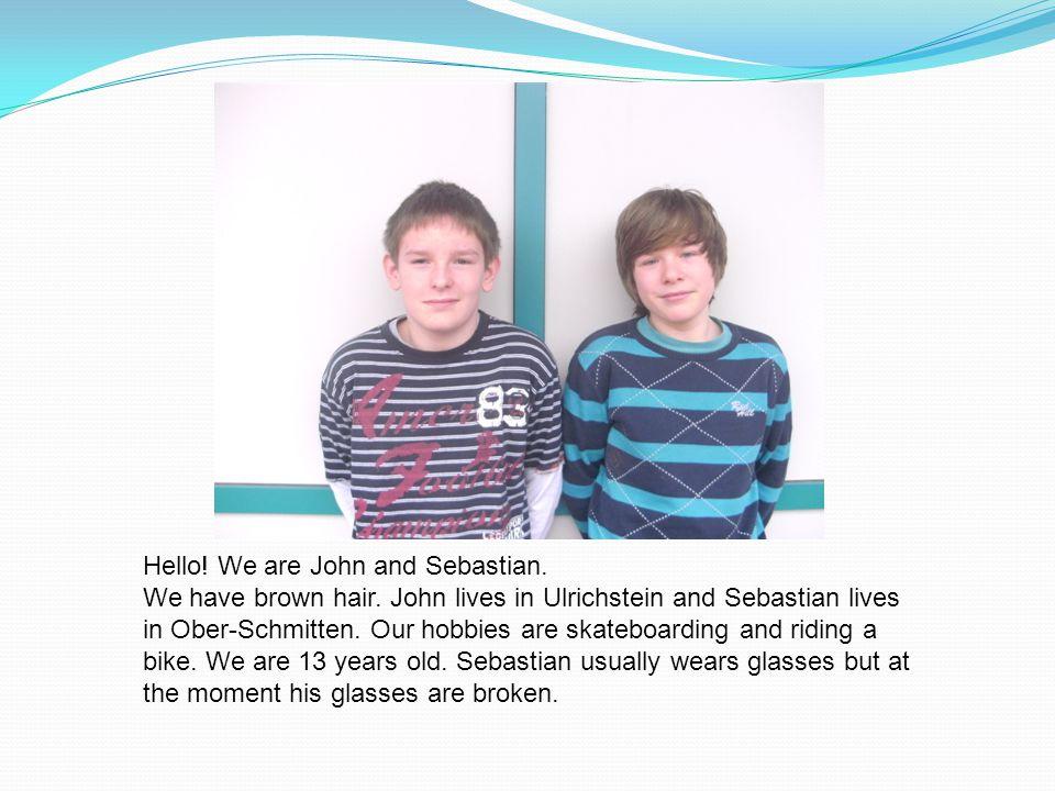 Hello. We are John and Sebastian. We have brown hair.