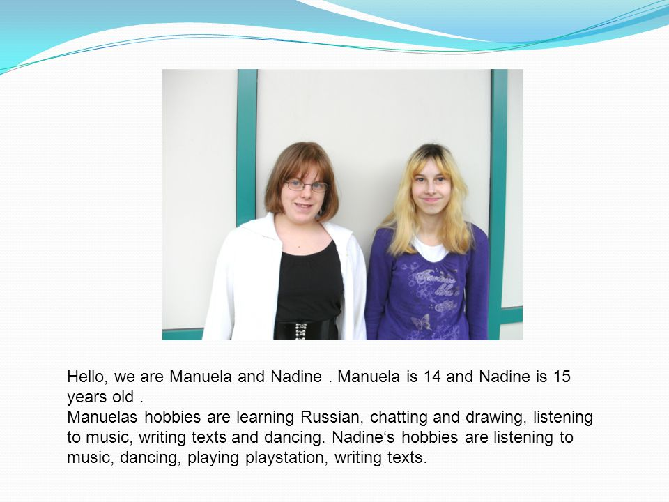 Hello, we are Manuela and Nadine. Manuela is 14 and Nadine is 15 years old.