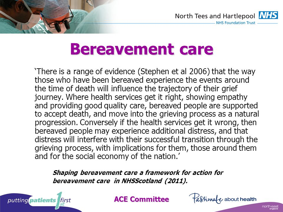 ACE Committee Bereavement care 'There is a range of evidence (Stephen et al 2006) that the way those who have been bereaved experience the events around the time of death will influence the trajectory of their grief journey.
